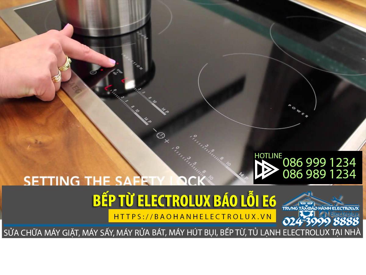 Bếp từ Electrolux báo lỗi e6, tìm hiểu cách xử lý bếp từ Electrolux báo lỗi e6